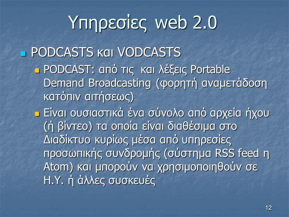 Υπηρεσίεςweb 2.0 PODCASTS και VODCASTS PODCASTS και VODCASTS PODCAST: από τις και λέξεις Portable Demand Broadcasting (φορητή αναμετάδοση κατόπιν αιτήσεως) PODCAST: από τις και λέξεις Portable Demand Broadcasting (φορητή αναμετάδοση κατόπιν αιτήσεως) Είναι ουσιαστικά ένα σύνολο από αρχεία ήχου (ή βίντεο) τα οποία είναι διαθέσιμα στο Διαδίκτυο κυρίως μέσα από υπηρεσίες προσωπικής συνδρομής (σύστημα RSS feed η Atom) και μπορούν να χρησιμοποιηθούν σε Η.Υ.
