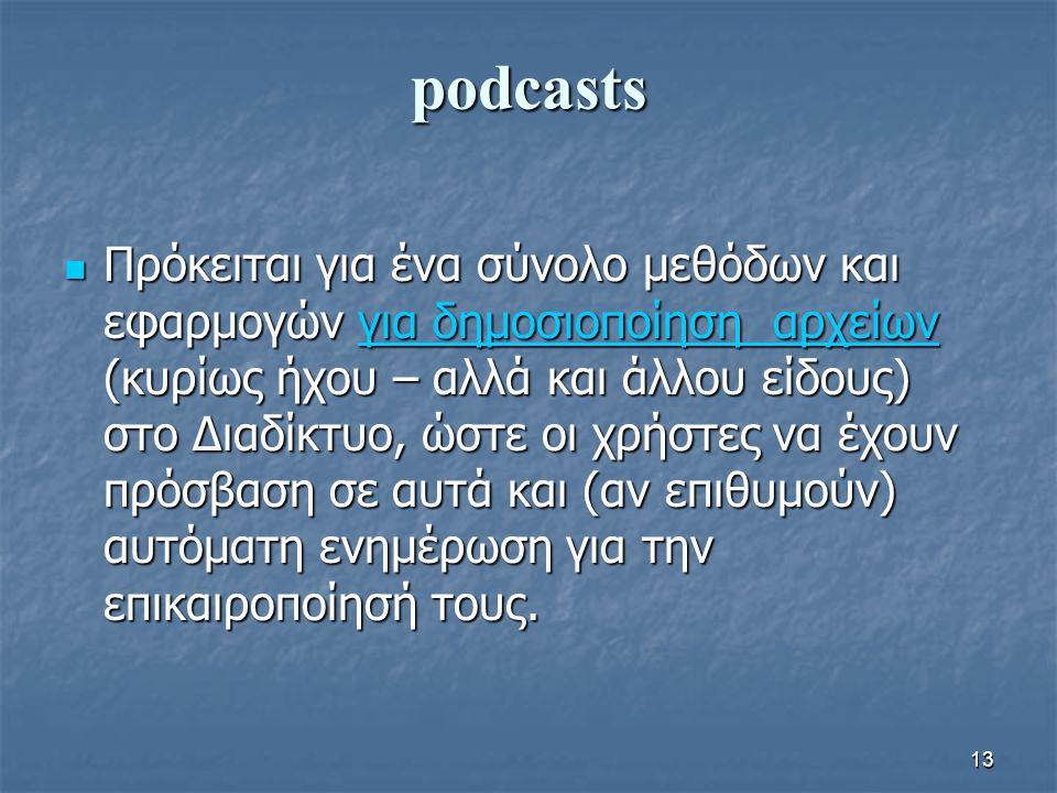 podcasts Πρόκειται για ένα σύνολο μεθόδων και εφαρμογών για δημοσιοποίηση αρχείων (κυρίως ήχου – αλλά και άλλου είδους) στο Διαδίκτυο, ώστε οι χρήστες να έχουν πρόσβαση σε αυτά και (αν επιθυμούν) αυτόματη ενημέρωση για την επικαιροποίησή τους.