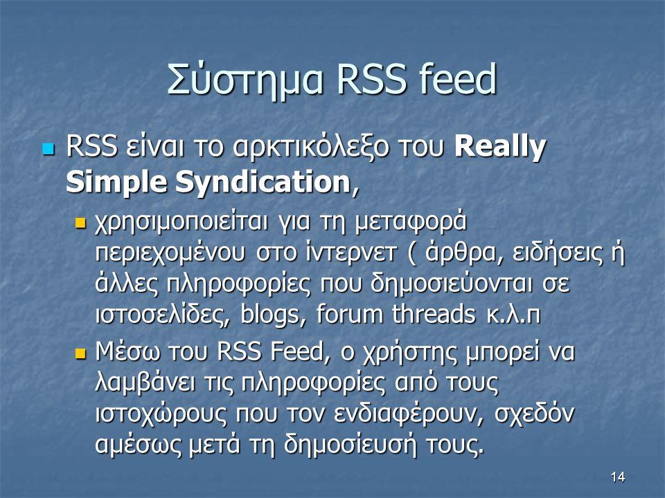 Σύστημα RSS feed RSS είναι το αρκτικόλεξο του Really Simple Syndication, RSS είναι το αρκτικόλεξο του Really Simple Syndication, χρησιμοποιείται για τη μεταφορά περιεχομένου στο ίντερνετ ( άρθρα, ειδήσεις ή άλλες πληροφορίες που δημοσιεύονται σε ιστοσελίδες, blogs, forum threads κ.λ.π χρησιμοποιείται για τη μεταφορά περιεχομένου στο ίντερνετ ( άρθρα, ειδήσεις ή άλλες πληροφορίες που δημοσιεύονται σε ιστοσελίδες, blogs, forum threads κ.λ.π Μέσω του RSS Feed, ο χρήστης μπορεί να λαμβάνει τις πληροφορίες από τους ιστοχώρους που τον ενδιαφέρουν, σχεδόν αμέσως μετά τη δημοσίευσή τους.