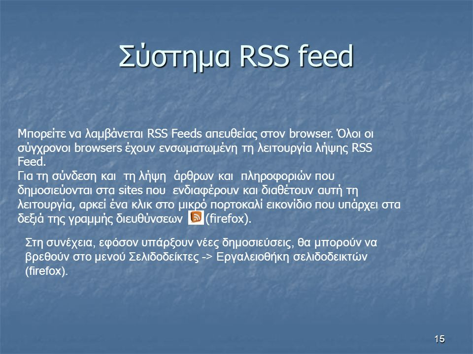 Σύστημα RSS feed Μπορείτε να λαμβάνεται RSS Feeds απευθείας στον browser. Όλοι οι σύγχρονοι browsers έχουν ενσωματωμένη τη λειτουργία λήψης RSS Feed.