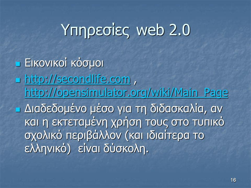 Υπηρεσίεςweb 2.0 Εικονικοί κόσμοι Εικονικοί κόσμοι http://secondlife.com, http://opensimulator.org/wiki/Main_Page http://secondlife.com, http://opensimulator.org/wiki/Main_Page http://secondlife.com http://opensimulator.org/wiki/Main_Page http://secondlife.com http://opensimulator.org/wiki/Main_Page Διαδεδομένο μέσο για τη διδασκαλία, αν και η εκτεταμένη χρήση τους στο τυπικό σχολικό περιβάλλον (και ιδιαίτερα το ελληνικό) είναι δύσκολη.