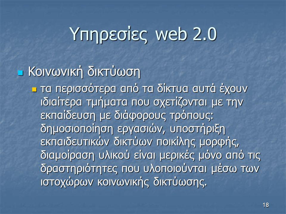 Υπηρεσίεςweb 2.0 Κοινωνική δικτύωση Κοινωνική δικτύωση τα περισσότερα από τα δίκτυα αυτά έχουν ιδιαίτερα τμήματα που σχετίζονται με την εκπαίδευση με διάφορους τρόπους: δημοσιοποίηση εργασιών, υποστήριξη εκπαιδευτικών δικτύων ποικίλης μορφής, διαμοίραση υλικού είναι μερικές μόνο από τις δραστηριότητες που υλοποιούνται μέσω των ιστοχώρων κοινωνικής δικτύωσης.