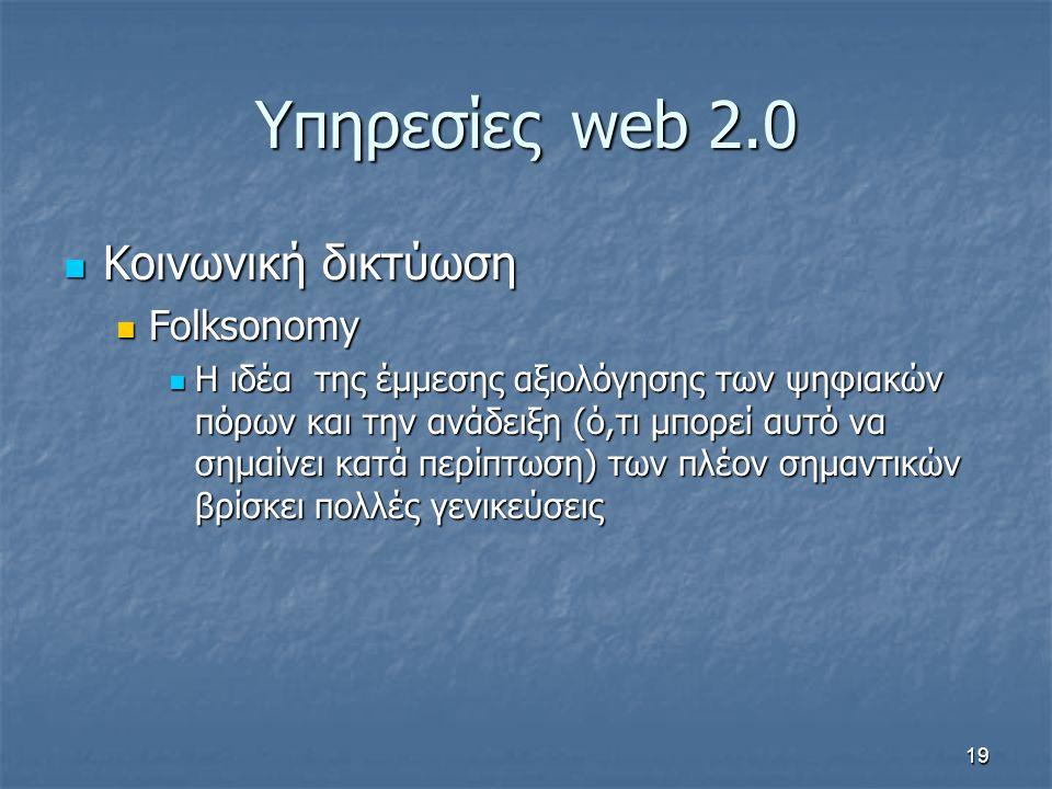 Υπηρεσίεςweb 2.0 Κοινωνική δικτύωση Κοινωνική δικτύωση Folksonomy Folksonomy Η ιδέα της έμμεσης αξιολόγησης των ψηφιακών πόρων και την ανάδειξη (ό,τι μπορεί αυτό να σημαίνει κατά περίπτωση) των πλέον σημαντικών βρίσκει πολλές γενικεύσεις Η ιδέα της έμμεσης αξιολόγησης των ψηφιακών πόρων και την ανάδειξη (ό,τι μπορεί αυτό να σημαίνει κατά περίπτωση) των πλέον σημαντικών βρίσκει πολλές γενικεύσεις 19
