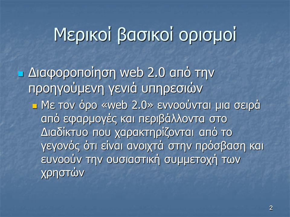 Μερικοί βασικοί ορισμοί Διαφοροποίηση web 2.0 από την προηγούμενη γενιά υπηρεσιών Διαφοροποίηση web 2.0 από την προηγούμενη γενιά υπηρεσιών Με τον όρο «web 2.0» εννοούνται μια σειρά από εφαρμογές και περιβάλλοντα στο Διαδίκτυο που χαρακτηρίζονται από το γεγονός ότι είναι ανοιχτά στην πρόσβαση και ευνοούν την ουσιαστική συμμετοχή των χρηστών Με τον όρο «web 2.0» εννοούνται μια σειρά από εφαρμογές και περιβάλλοντα στο Διαδίκτυο που χαρακτηρίζονται από το γεγονός ότι είναι ανοιχτά στην πρόσβαση και ευνοούν την ουσιαστική συμμετοχή των χρηστών 2