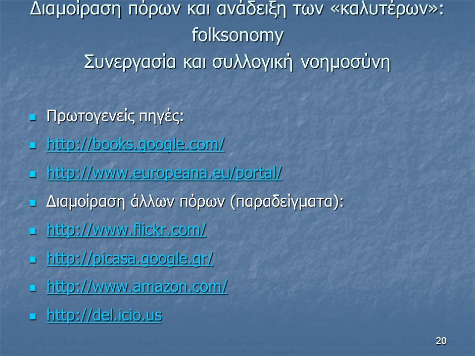 Διαμοίραση πόρων και ανάδειξη των «καλυτέρων»: folksonomy Συνεργασία και συλλογική νοημοσύνη Πρωτογενείς πηγές: Πρωτογενείς πηγές: http://books.google.com/ http://books.google.com/ http://books.google.com/ http://www.europeana.eu/portal/ http://www.europeana.eu/portal/ http://www.europeana.eu/portal/ Διαμοίραση άλλων πόρων (παραδείγματα): Διαμοίραση άλλων πόρων (παραδείγματα): http://www.flickr.com/ http://www.flickr.com/ http://www.flickr.com/ http://picasa.google.gr/ http://picasa.google.gr/ http://picasa.google.gr/ http://www.amazon.com/ http://www.amazon.com/ http://www.amazon.com/ http://del.icio.us http://del.icio.us http://del.icio.us 20