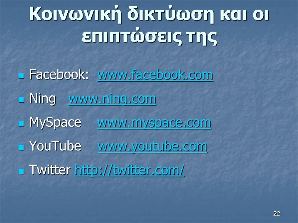 Κοινωνική δικτύωση και οι επιπτώσεις της Facebook: www.facebook.com Facebook: www.facebook.comwww.facebook.com Ning www.ning.com Ning www.ning.comwww.ning.com MySpace www.myspace.com MySpace www.myspace.comwww.myspace.com YouTube www.youtube.com YouTube www.youtube.comwww.youtube.com Twitter http://twitter.com/ Twitter http://twitter.com/http://twitter.com/ 22