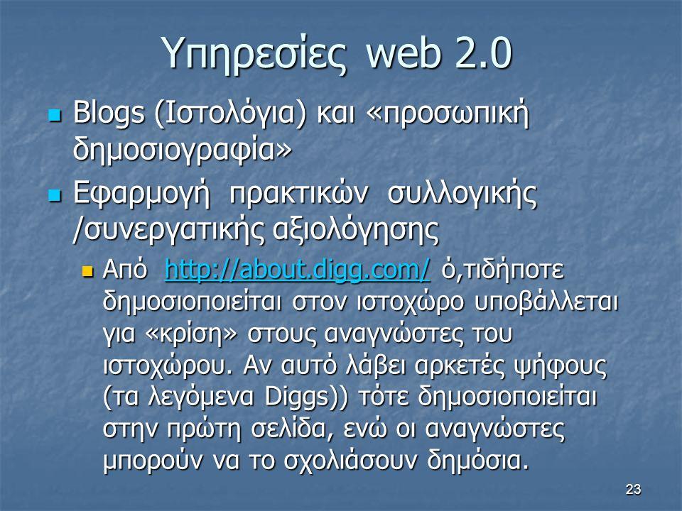 Υπηρεσίεςweb 2.0 Blogs (Ιστολόγια) και «προσωπική δημοσιογραφία» Blogs (Ιστολόγια) και «προσωπική δημοσιογραφία» Εφαρμογή πρακτικών συλλογικής /συνεργατικής αξιολόγησης Εφαρμογή πρακτικών συλλογικής /συνεργατικής αξιολόγησης Από http://about.digg.com/ ό,τιδήποτε δημοσιοποιείται στον ιστοχώρο υποβάλλεται για «κρίση» στους αναγνώστες του ιστοχώρου.