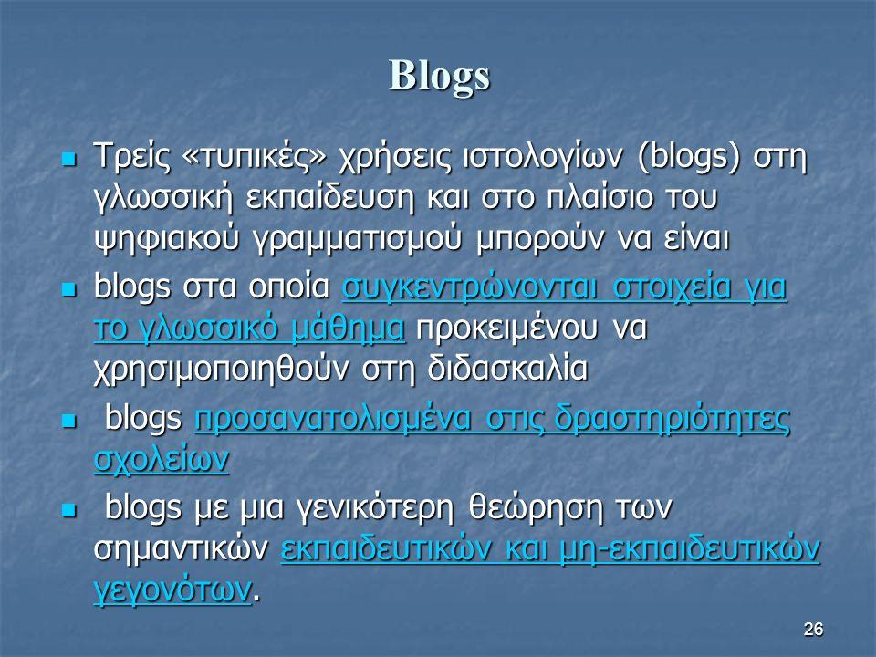 Blogs Τρείς «τυπικές» χρήσεις ιστολογίων (blogs) στη γλωσσική εκπαίδευση και στο πλαίσιο του ψηφιακού γραμματισμού μπορούν να είναι Τρείς «τυπικές» χρήσεις ιστολογίων (blogs) στη γλωσσική εκπαίδευση και στο πλαίσιο του ψηφιακού γραμματισμού μπορούν να είναι blogs στα οποία συγκεντρώνονται στοιχεία για το γλωσσικό μάθημα προκειμένου να χρησιμοποιηθούν στη διδασκαλία blogs στα οποία συγκεντρώνονται στοιχεία για το γλωσσικό μάθημα προκειμένου να χρησιμοποιηθούν στη διδασκαλίασυγκεντρώνονται στοιχεία για το γλωσσικό μάθημασυγκεντρώνονται στοιχεία για το γλωσσικό μάθημα blogs προσανατολισμένα στις δραστηριότητες σχολείων blogs προσανατολισμένα στις δραστηριότητες σχολείωνπροσανατολισμένα στις δραστηριότητες σχολείωνπροσανατολισμένα στις δραστηριότητες σχολείων blogs με μια γενικότερη θεώρηση των σημαντικών εκπαιδευτικών και μη-εκπαιδευτικών γεγονότων.