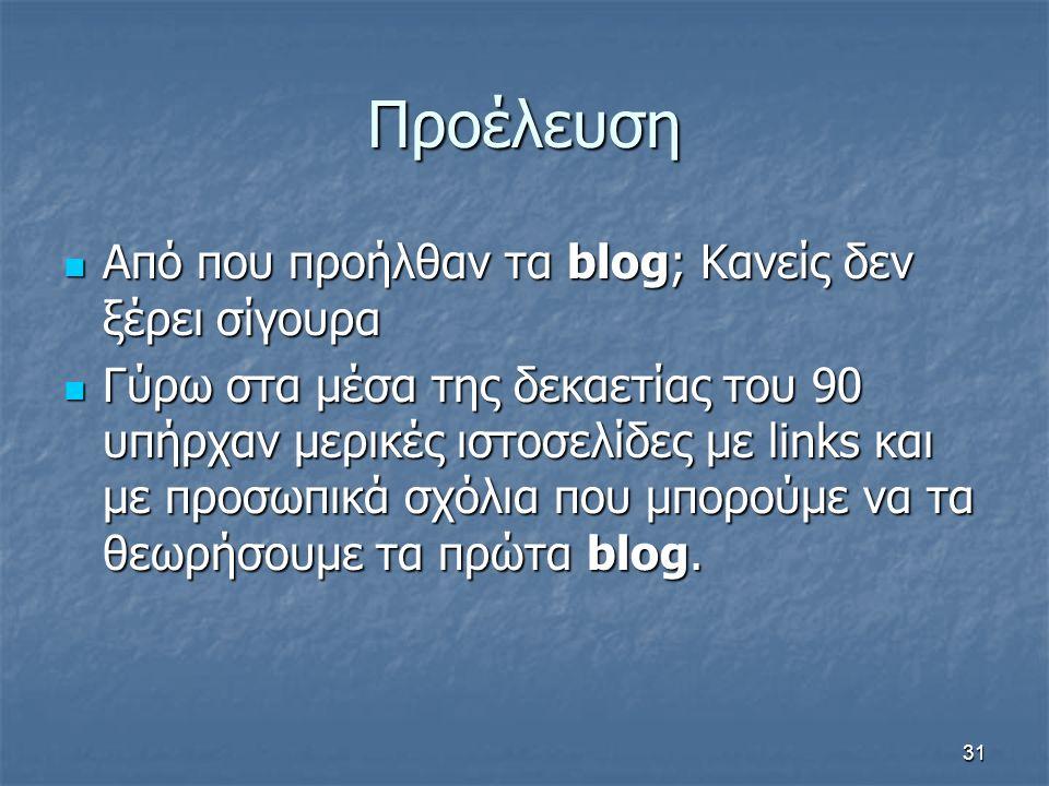 Προέλευση Από που προήλθαν τα blog; Κανείς δεν ξέρει σίγουρα Από που προήλθαν τα blog; Κανείς δεν ξέρει σίγουρα Γύρω στα μέσα της δεκαετίας του 90 υπήρχαν μερικές ιστοσελίδες με links και με προσωπικά σχόλια που μπορούμε να τα θεωρήσουμε τα πρώτα blog.