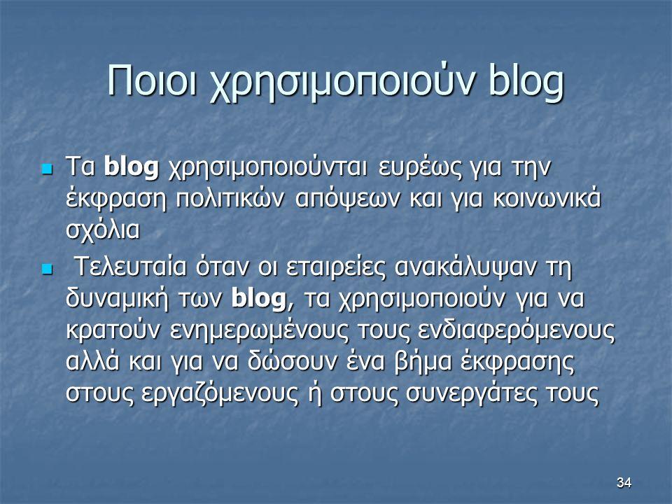 Ποιοι χρησιμοποιούν blog Τα blog χρησιμοποιούνται ευρέως για την έκφραση πολιτικών απόψεων και για κοινωνικά σχόλια Τα blog χρησιμοποιούνται ευρέως για την έκφραση πολιτικών απόψεων και για κοινωνικά σχόλια Τελευταία όταν οι εταιρείες ανακάλυψαν τη δυναμική των blog, τα χρησιμοποιούν για να κρατούν ενημερωμένους τους ενδιαφερόμενους αλλά και για να δώσουν ένα βήμα έκφρασης στους εργαζόμενους ή στους συνεργάτες τους Τελευταία όταν οι εταιρείες ανακάλυψαν τη δυναμική των blog, τα χρησιμοποιούν για να κρατούν ενημερωμένους τους ενδιαφερόμενους αλλά και για να δώσουν ένα βήμα έκφρασης στους εργαζόμενους ή στους συνεργάτες τους 34