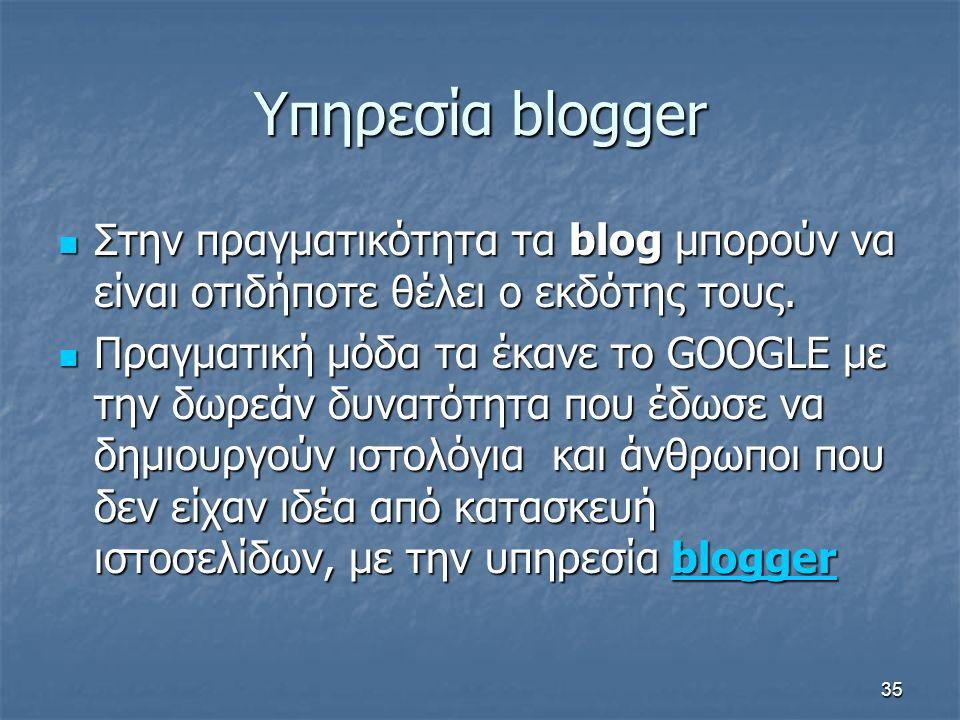 Υπηρεσία blogger Στην πραγματικότητα τα blog μπορούν να είναι οτιδήποτε θέλει ο εκδότης τους.
