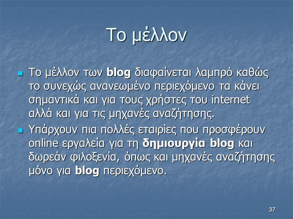 Το μέλλον Το μέλλον των blog διαφαίνεται λαμπρό καθώς το συνεχώς ανανεωμένο περιεχόμενο τα κάνει σημαντικά και για τους χρήστες του internet αλλά και για τις μηχανές αναζήτησης.