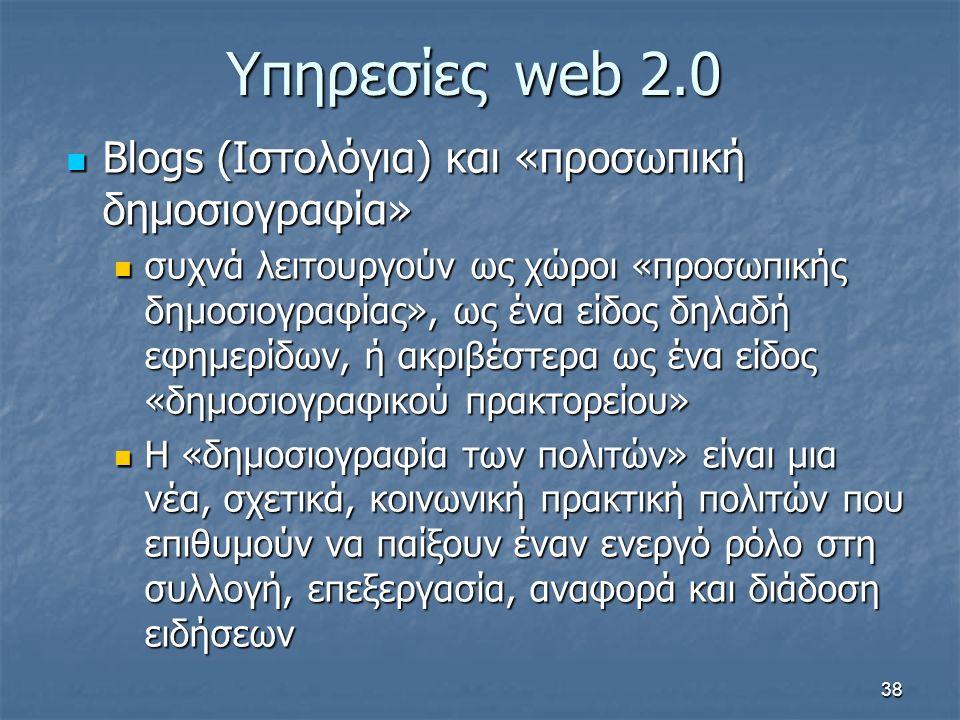 Υπηρεσίεςweb 2.0 Blogs (Ιστολόγια) και «προσωπική δημοσιογραφία» Blogs (Ιστολόγια) και «προσωπική δημοσιογραφία» συχνά λειτουργούν ως χώροι «προσωπικής δημοσιογραφίας», ως ένα είδος δηλαδή εφημερίδων, ή ακριβέστερα ως ένα είδος «δημοσιογραφικού πρακτορείου» συχνά λειτουργούν ως χώροι «προσωπικής δημοσιογραφίας», ως ένα είδος δηλαδή εφημερίδων, ή ακριβέστερα ως ένα είδος «δημοσιογραφικού πρακτορείου» Η «δημοσιογραφία των πολιτών» είναι μια νέα, σχετικά, κοινωνική πρακτική πολιτών που επιθυμούν να παίξουν έναν ενεργό ρόλο στη συλλογή, επεξεργασία, αναφορά και διάδοση ειδήσεων Η «δημοσιογραφία των πολιτών» είναι μια νέα, σχετικά, κοινωνική πρακτική πολιτών που επιθυμούν να παίξουν έναν ενεργό ρόλο στη συλλογή, επεξεργασία, αναφορά και διάδοση ειδήσεων 38