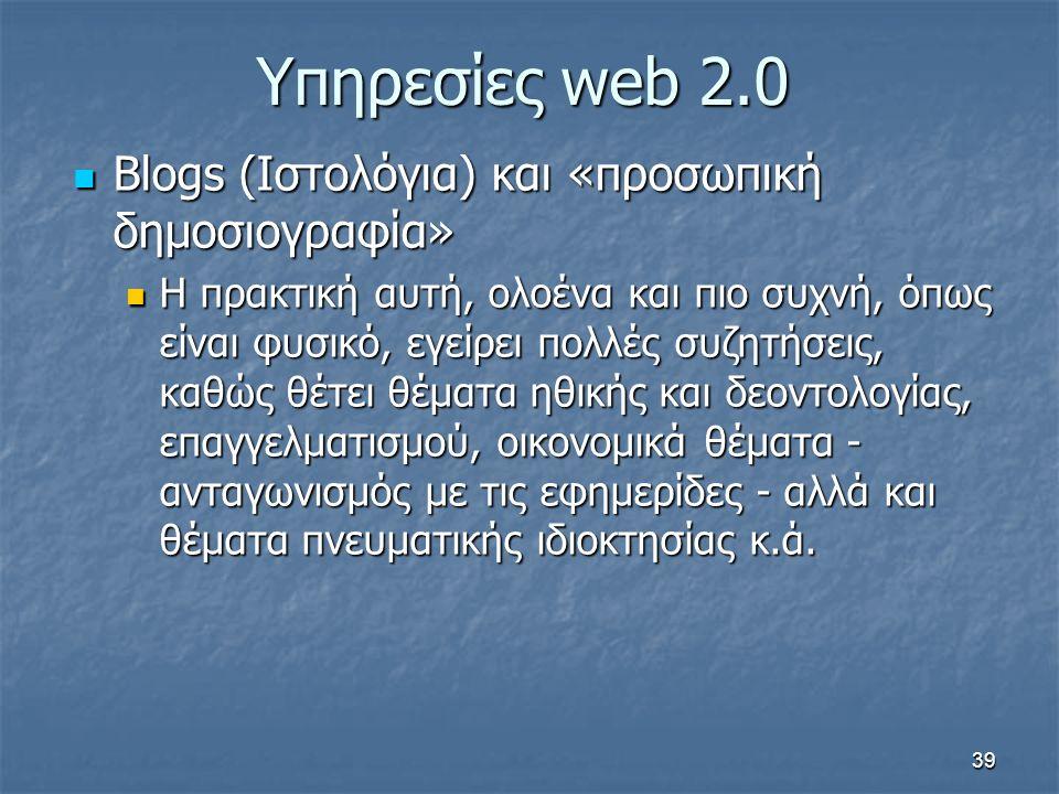 Υπηρεσίες web 2.0 Blogs (Ιστολόγια) και «προσωπική δημοσιογραφία» Blogs (Ιστολόγια) και «προσωπική δημοσιογραφία» Η πρακτική αυτή, ολοένα και πιο συχνή, όπως είναι φυσικό, εγείρει πολλές συζητήσεις, καθώς θέτει θέματα ηθικής και δεοντολογίας, επαγγελματισμού, οικονομικά θέματα - ανταγωνισμός με τις εφημερίδες - αλλά και θέματα πνευματικής ιδιοκτησίας κ.ά.
