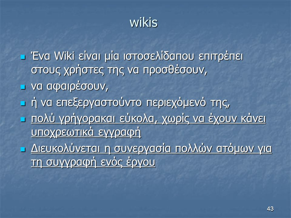 wikis Ένα Wiki είναι μία ιστοσελίδαπου επιτρέπει στους χρήστες της να προσθέσουν, Ένα Wiki είναι μία ιστοσελίδαπου επιτρέπει στους χρήστες της να προσθέσουν, να αφαιρέσουν, να αφαιρέσουν, ή να επεξεργαστούντο περιεχόμενό της, ή να επεξεργαστούντο περιεχόμενό της, πολύ γρήγορακαι εύκολα, χωρίς να έχουν κάνει υποχρεωτικά εγγραφή πολύ γρήγορακαι εύκολα, χωρίς να έχουν κάνει υποχρεωτικά εγγραφή Διευκολύνεται η συνεργασία πολλών ατόμων για τη συγγραφή ενός έργου Διευκολύνεται η συνεργασία πολλών ατόμων για τη συγγραφή ενός έργου 43