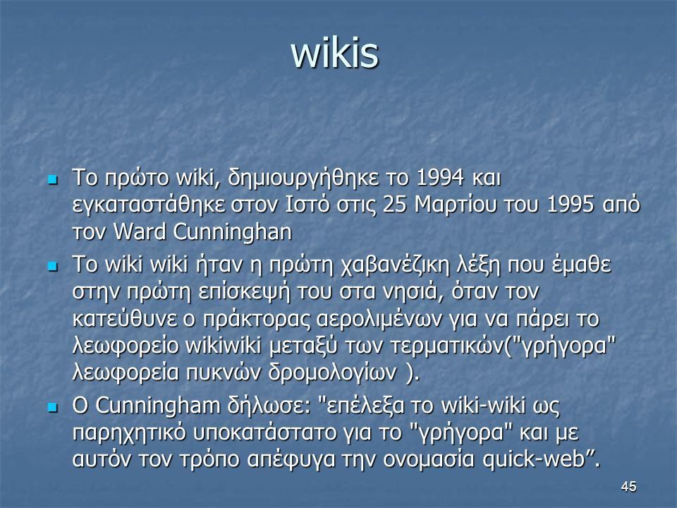 wikis Το πρώτο wiki, δημιουργήθηκε το 1994 και εγκαταστάθηκε στον Ιστό στις 25 Μαρτίου του 1995 από τον Ward Cunninghan Το πρώτο wiki, δημιουργήθηκε το 1994 και εγκαταστάθηκε στον Ιστό στις 25 Μαρτίου του 1995 από τον Ward Cunninghan Το wiki wiki ήταν η πρώτη χαβανέζικη λέξη που έμαθε στην πρώτη επίσκεψή του στα νησιά, όταν τον κατεύθυνε ο πράκτορας αερολιμένων για να πάρει το λεωφορείο wikiwiki μεταξύ των τερματικών( γρήγορα λεωφορεία πυκνών δρομολογίων ).