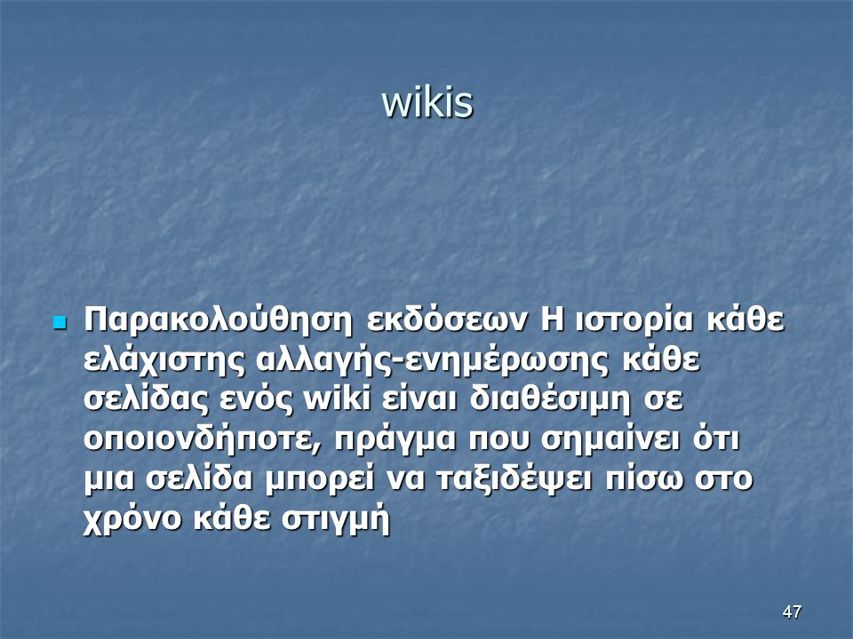 wikis Παρακολούθηση εκδόσεων Η ιστορία κάθε ελάχιστης αλλαγής-ενημέρωσης κάθε σελίδας ενός wiki είναι διαθέσιμη σε οποιονδήποτε, πράγμα που σημαίνει ότι μια σελίδα μπορεί να ταξιδέψει πίσω στο χρόνο κάθε στιγμή Παρακολούθηση εκδόσεων Η ιστορία κάθε ελάχιστης αλλαγής-ενημέρωσης κάθε σελίδας ενός wiki είναι διαθέσιμη σε οποιονδήποτε, πράγμα που σημαίνει ότι μια σελίδα μπορεί να ταξιδέψει πίσω στο χρόνο κάθε στιγμή 47