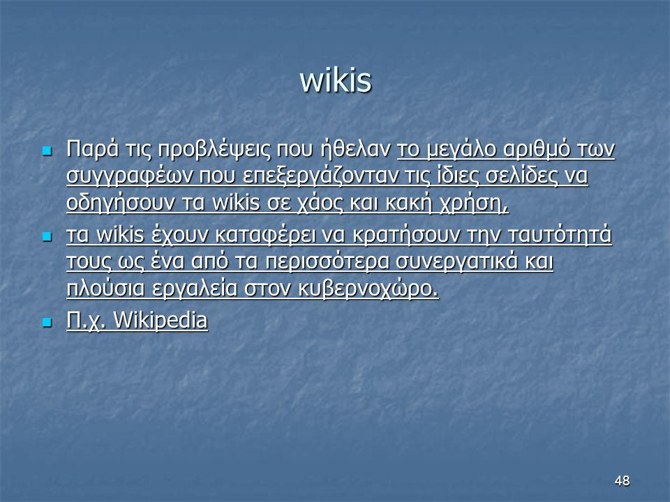 wikis Παρά τις προβλέψεις που ήθελαν το μεγάλο αριθμό των συγγραφέων που επεξεργάζονταν τις ίδιες σελίδες να οδηγήσουν τα wikis σε χάος και κακή χρήση, Παρά τις προβλέψεις που ήθελαν το μεγάλο αριθμό των συγγραφέων που επεξεργάζονταν τις ίδιες σελίδες να οδηγήσουν τα wikis σε χάος και κακή χρήση, τα wikis έχουν καταφέρει να κρατήσουν την ταυτότητά τους ως ένα από τα περισσότερα συνεργατικά και πλούσια εργαλεία στον κυβερνοχώρο.
