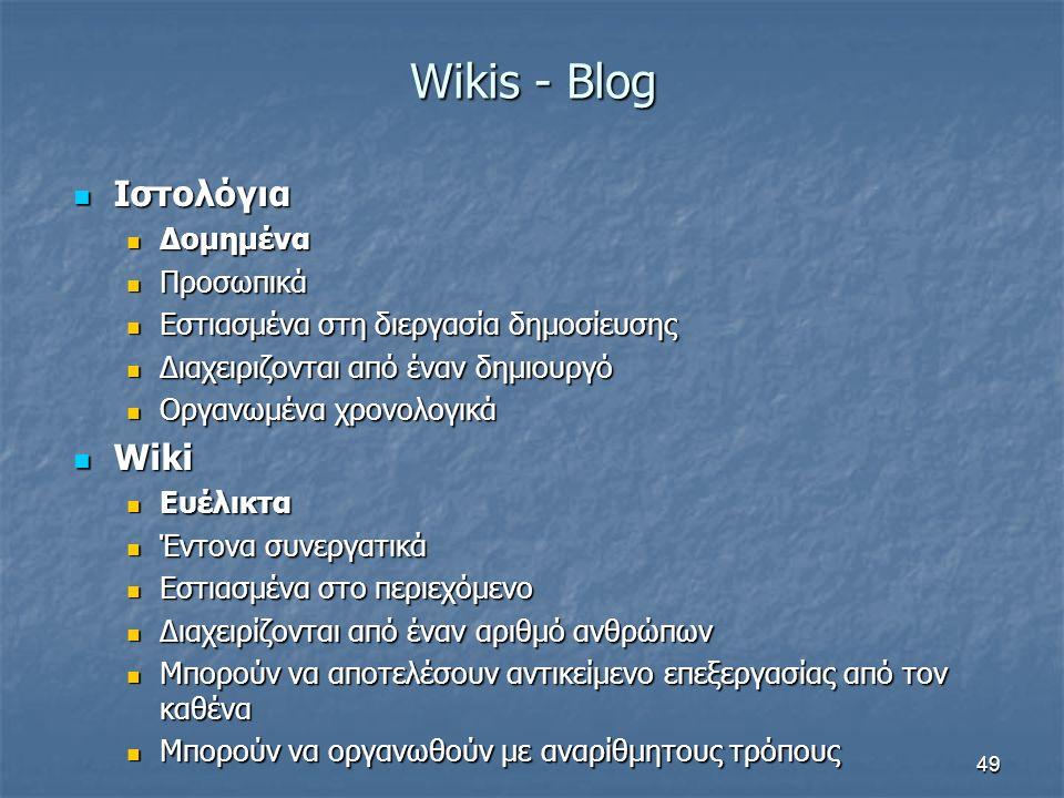 Wikis - Blog Ιστολόγια Ιστολόγια Δομημένα Δομημένα Προσωπικά Προσωπικά Εστιασμένα στη διεργασία δημοσίευσης Εστιασμένα στη διεργασία δημοσίευσης Διαχειριζονται από έναν δημιουργό Διαχειριζονται από έναν δημιουργό Οργανωμένα χρονολογικά Οργανωμένα χρονολογικά Wiki Wiki Ευέλικτα Ευέλικτα Έντονα συνεργατικά Έντονα συνεργατικά Εστιασμένα στο περιεχόμενο Εστιασμένα στο περιεχόμενο Διαχειρίζονται από έναν αριθμό ανθρώπων Διαχειρίζονται από έναν αριθμό ανθρώπων Μπορούν να αποτελέσουν αντικείμενο επεξεργασίας από τον καθένα Μπορούν να αποτελέσουν αντικείμενο επεξεργασίας από τον καθένα Μπορούν να οργανωθούν με αναρίθμητους τρόπους Μπορούν να οργανωθούν με αναρίθμητους τρόπους 49