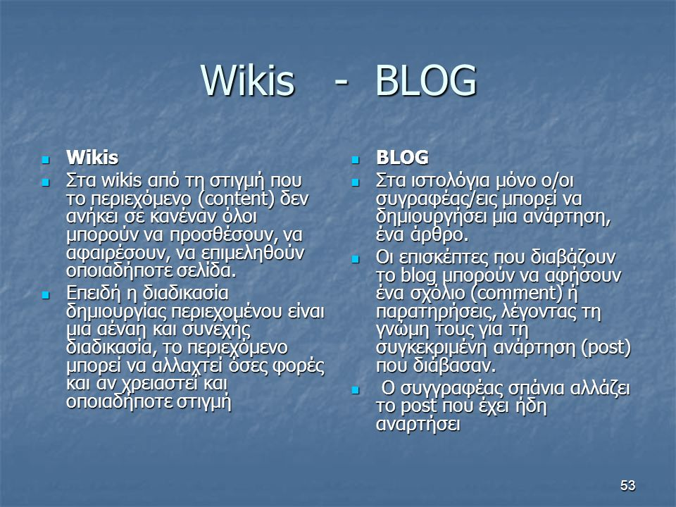 Wikis - BLOG Wikis Wikis Στα wikis από τη στιγμή που το περιεχόμενο (content) δεν ανήκει σε κανέναν όλοι μπορούν να προσθέσουν, να αφαιρέσουν, να επιμ