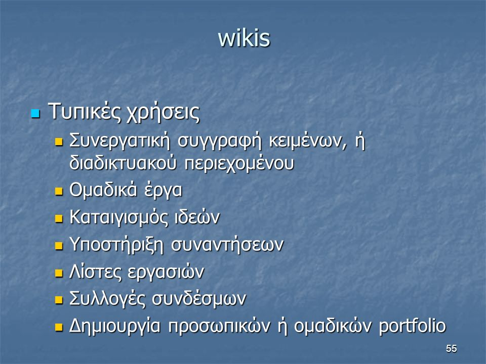 wikis Τυπικές χρήσεις Τυπικές χρήσεις Συνεργατική συγγραφή κειμένων, ή διαδικτυακού περιεχομένου Συνεργατική συγγραφή κειμένων, ή διαδικτυακού περιεχομένου Ομαδικά έργα Ομαδικά έργα Καταιγισμός ιδεών Καταιγισμός ιδεών Υποστήριξη συναντήσεων Υποστήριξη συναντήσεων Λίστες εργασιών Λίστες εργασιών Συλλογές συνδέσμων Συλλογές συνδέσμων Δημιουργία προσωπικών ή ομαδικών portfolio Δημιουργία προσωπικών ή ομαδικών portfolio 55
