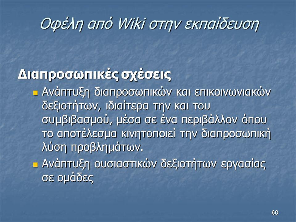 Οφέλη από Wiki στην εκπαίδευση Διαπροσωπικές σχέσεις Ανάπτυξη διαπροσωπικών και επικοινωνιακών δεξιοτήτων, ιδιαίτερα την και του συμβιβασμού, μέσα σε ένα περιβάλλον όπου το αποτέλεσμα κινητοποιεί την διαπροσωπική λύση προβλημάτων.