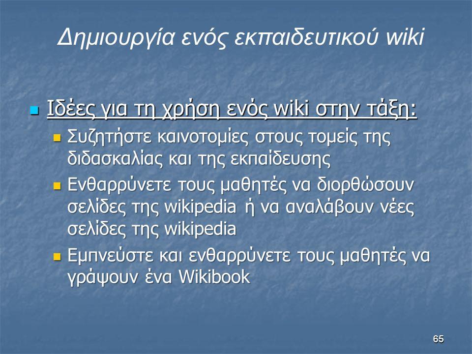 Iδέες για τη χρήση ενός wiki στην τάξη: Iδέες για τη χρήση ενός wiki στην τάξη: Συζητήστε καινοτομίες στους τομείς της διδασκαλίας και της εκπαίδευσης Συζητήστε καινοτομίες στους τομείς της διδασκαλίας και της εκπαίδευσης Ενθαρρύνετε τους μαθητές να διορθώσουν σελίδες της wikipedia ή να αναλάβουν νέες σελίδες της wikipedia Ενθαρρύνετε τους μαθητές να διορθώσουν σελίδες της wikipedia ή να αναλάβουν νέες σελίδες της wikipedia Εμπνεύστε και ενθαρρύνετε τους μαθητές να γράψουν ένα Wikibook Εμπνεύστε και ενθαρρύνετε τους μαθητές να γράψουν ένα Wikibook Δημιουργία ενός εκπαιδευτικού wiki 65