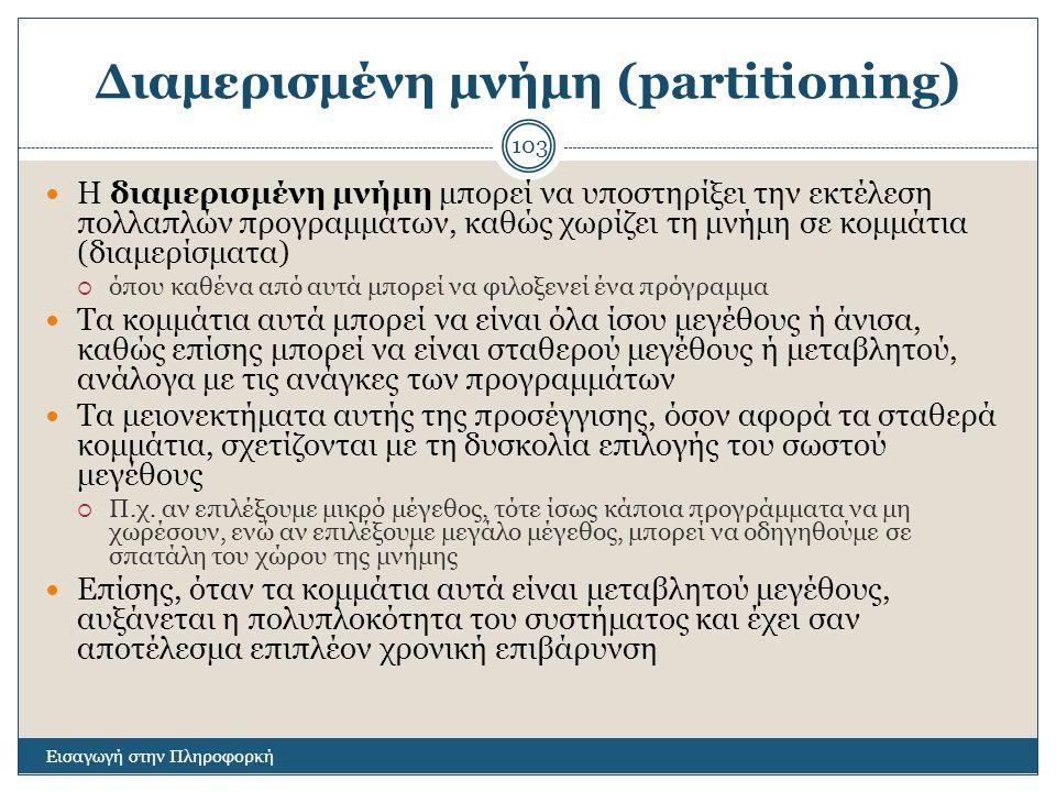 Διαμερισμένη μνήμη (partitioning) Εισαγωγή στην Πληροφορκή 103 Η διαμερισμένη μνήμη μπορεί να υποστηρίξει την εκτέλεση πολλαπλών προγραμμάτων, καθώς χ