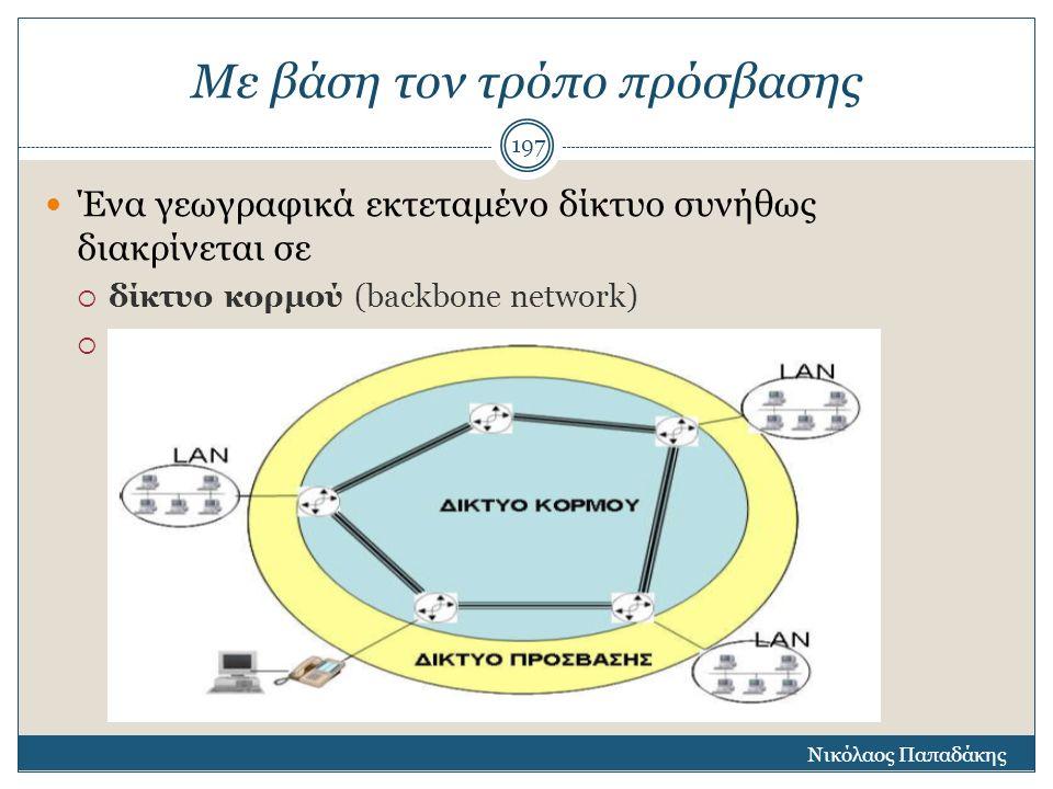 Με βάση τον τρόπο πρόσβασης Ένα γεωγραφικά εκτεταμένο δίκτυο συνήθως διακρίνεται σε  δίκτυο κορμού (backbone network)  δίκτυο πρόσβασης (access netw