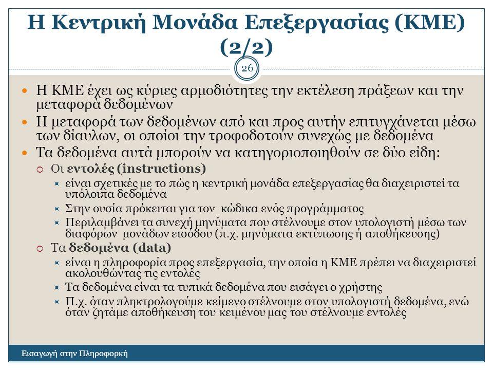 Η Κεντρική Μονάδα Επεξεργασίας (ΚΜΕ) (2/2) Εισαγωγή στην Πληροφορκή 26 Η ΚΜΕ έχει ως κύριες αρμοδιότητες την εκτέλεση πράξεων και την μεταφορά δεδομέν