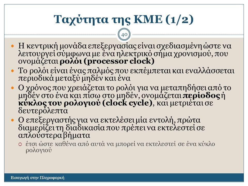 Ταχύτητα της ΚΜΕ (1/2) Εισαγωγή στην Πληροφορκή 40 Η κεντρική μονάδα επεξεργασίας είναι σχεδιασμένη ώστε να λειτουργεί σύμφωνα με ένα ηλεκτρικό σήμα χ