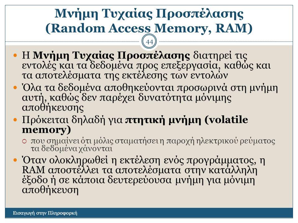Μνήμη Τυχαίας Προσπέλασης (Random Access Memory, RAM) Εισαγωγή στην Πληροφορκή 44 Η Μνήμη Τυχαίας Προσπέλασης διατηρεί τις εντολές και τα δεδομένα προ