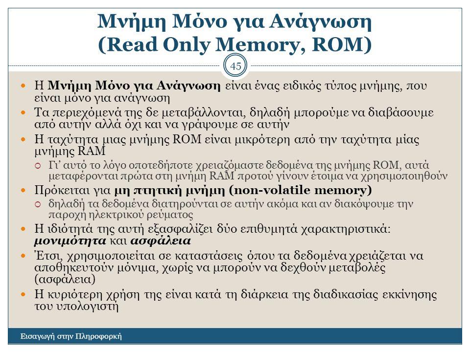Μνήμη Μόνο για Ανάγνωση (Read Only Memory, ROM) Εισαγωγή στην Πληροφορκή 45 Η Μνήμη Μόνο για Ανάγνωση είναι ένας ειδικός τύπος μνήμης, που είναι μόνο