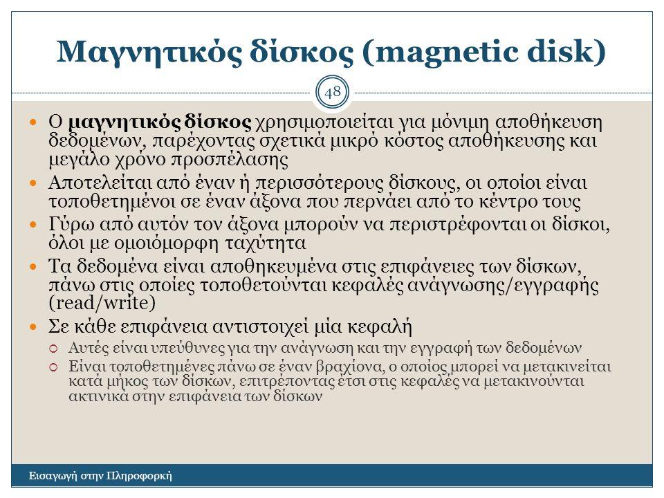 Μαγνητικός δίσκος (magnetic disk) Εισαγωγή στην Πληροφορκή 48 Ο μαγνητικός δίσκος χρησιμοποιείται για μόνιμη αποθήκευση δεδομένων, παρέχοντας σχετικά