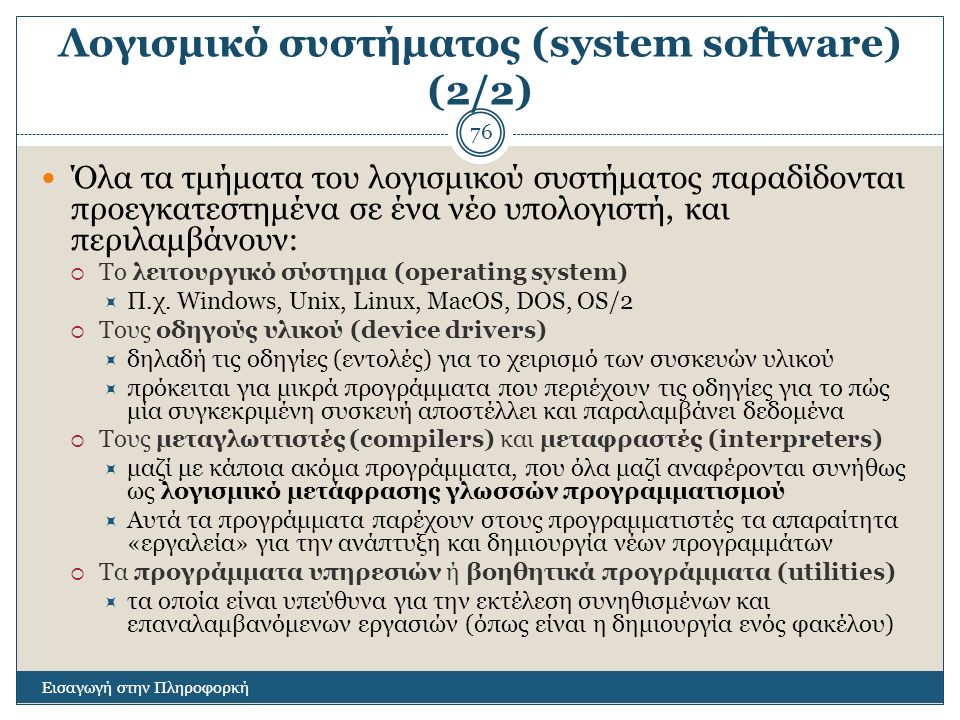 Λογισμικό συστήματος (system software) (2/2) Εισαγωγή στην Πληροφορκή 76 Όλα τα τμήματα του λογισμικού συστήματος παραδίδονται προεγκατεστημένα σε ένα