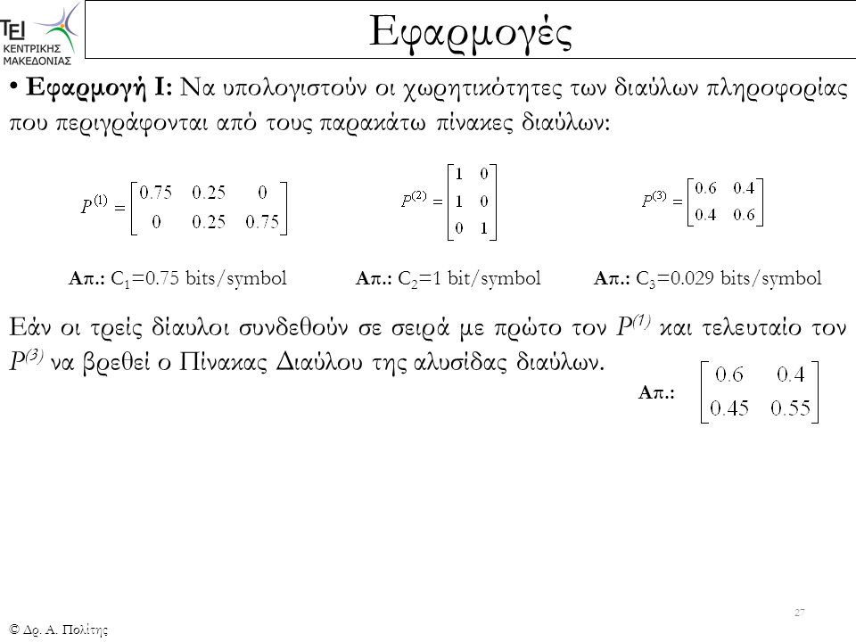 Εφαρμογές © Δρ. Α. Πολίτης 27 Εφαρμογή Ι: Να υπολογιστούν οι χωρητικότητες των διαύλων πληροφορίας που περιγράφονται από τους παρακάτω πίνακες διαύλων