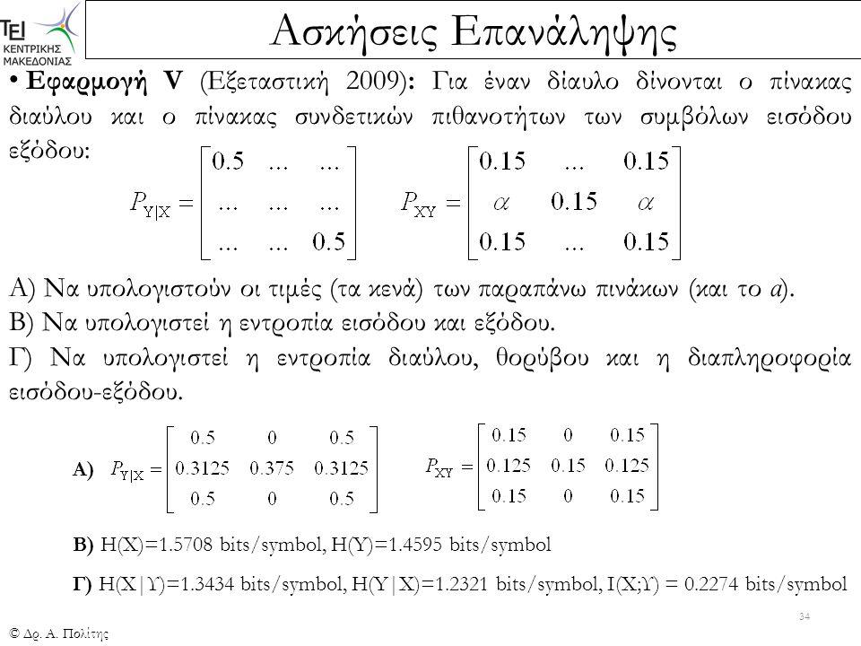 Ασκήσεις Επανάληψης © Δρ. Α. Πολίτης 34 Εφαρμογή V (Εξεταστική 2009): Για έναν δίαυλο δίνονται ο πίνακας διαύλου και ο πίνακας συνδετικών πιθανοτήτων