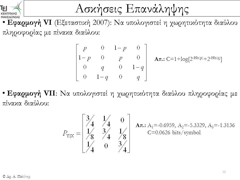 Ασκήσεις Επανάληψης © Δρ. Α. Πολίτης 35 Εφαρμογή VI (Εξεταστική 2007): Να υπολογιστεί η χωρητικότητα διαύλου πληροφορίας με πίνακα διαύλου: Απ.: C=1+l