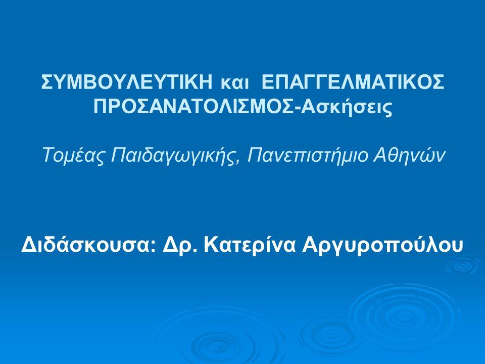 ΣΥΜΒΟΥΛΕΥΤΙΚΗ και ΕΠΑΓΓΕΛΜΑΤΙΚΟΣ ΠΡΟΣΑΝΑΤΟΛΙΣΜΟΣ-Ασκήσεις Τομέας Παιδαγωγικής, Πανεπιστήμιο Αθηνών Διδάσκουσα: Δρ. Κατερίνα Αργυροπούλου