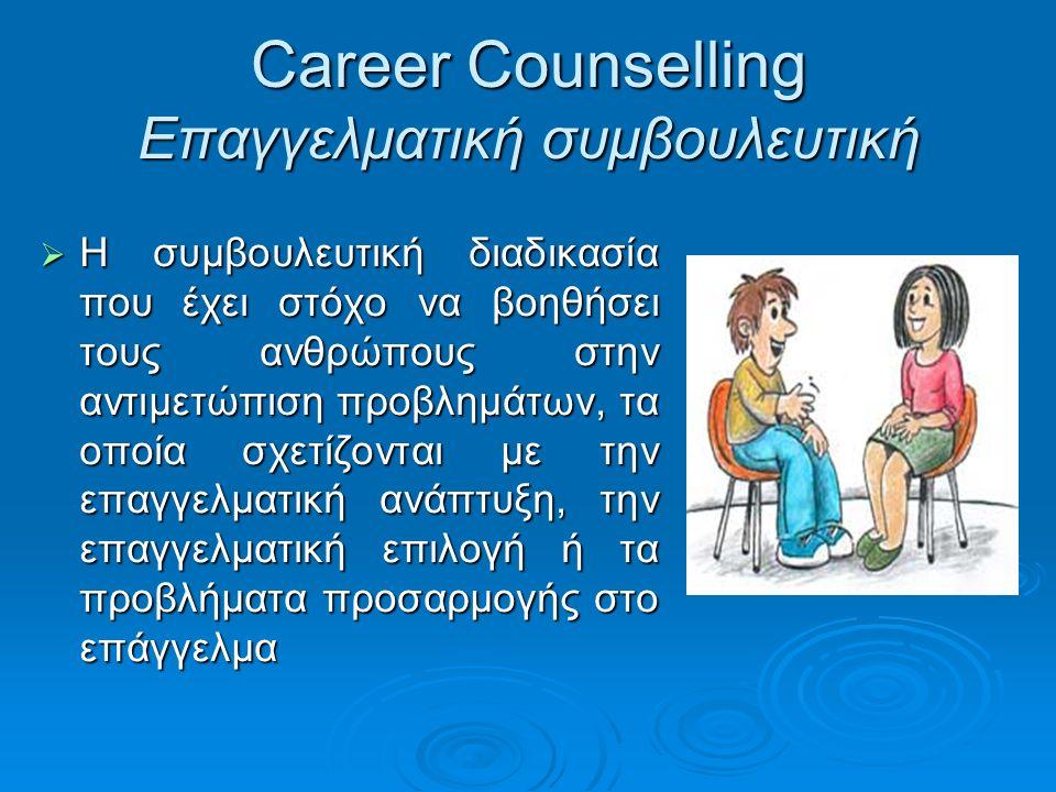 Career Counselling Επαγγελματική συμβουλευτική  Η συμβουλευτική διαδικασία που έχει στόχο να βοηθήσει τους ανθρώπους στην αντιμετώπιση προβλημάτων, τ