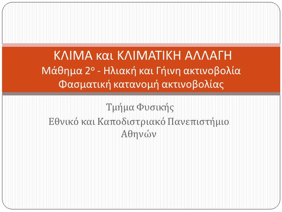 Τμήμα Φυσικής Εθνικό και Καποδιστριακό Πανεπιστήμιο Αθηνών ΚΛΙΜΑ και ΚΛΙΜΑΤΙΚΗ ΑΛΛΑΓΗ Μάθημα 2 ο - Ηλιακή και Γήινη ακτινοβολία Φασματική κατανομή ακτινοβολίας