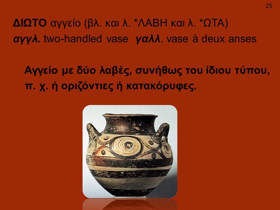ΔΙΩΤΟ αγγείο (βλ. και λ. *ΛΑΒΗ και λ. *ΩΤΑ) αγγλ. two-handled vase γαλλ. vase à deux anses Αγγείο με δύο λαβές, συνήθως του ίδιου τύπου, π. χ. ή οριζό