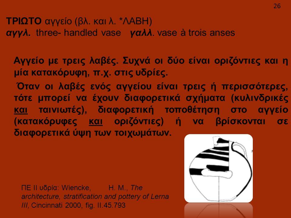 ΤΡΙΩΤΟ αγγείο (βλ. και λ. *ΛΑΒΗ) αγγλ. three- handled vase γαλλ. vase à trois anses Αγγείο με τρεις λαβές. Συχνά οι δύο είναι οριζόντιες και η μία κατ