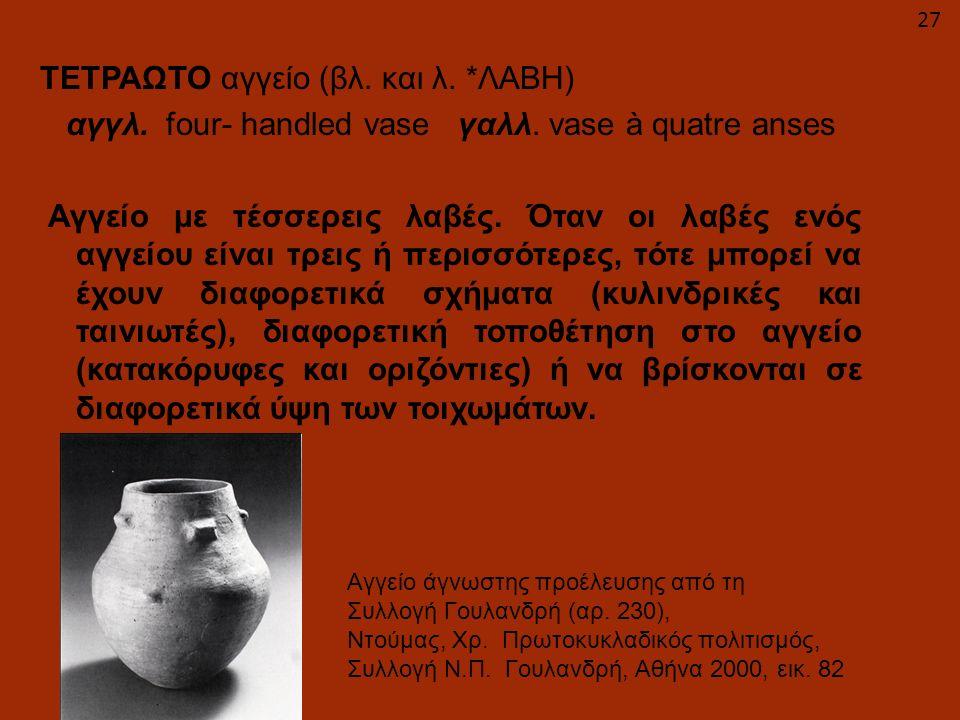 ΤΕΤΡΑΩΤΟ αγγείο (βλ. και λ. *ΛΑΒΗ) αγγλ. four- handled vase γαλλ. vase à quatre anses Αγγείο με τέσσερεις λαβές. Όταν οι λαβές ενός αγγείου είναι τρει