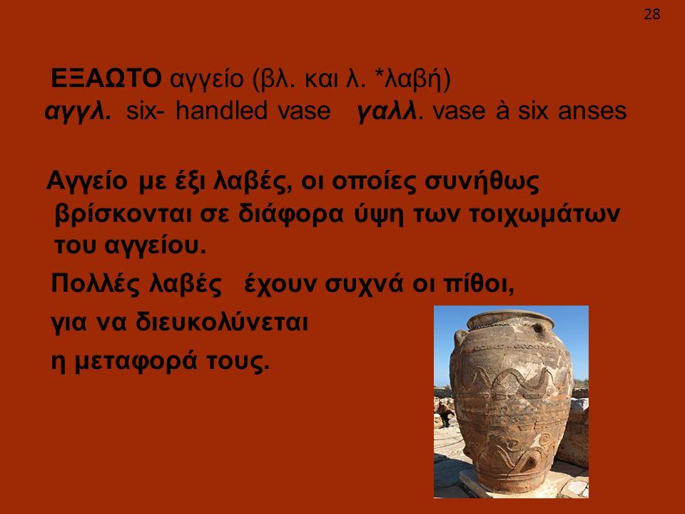 ΕΞΑΩΤΟ αγγείο (βλ. και λ. *λαβή) αγγλ. six- handled vase γαλλ. vase à six anses Αγγείο με έξι λαβές, οι οποίες συνήθως βρίσκονται σε διάφορα ύψη των τ