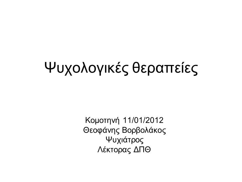 Ψυχολογικές θεραπείες Κομοτηνή 11/01/2012 Θεοφάνης Βορβολάκος Ψυχιάτρος Λέκτορας ΔΠΘ