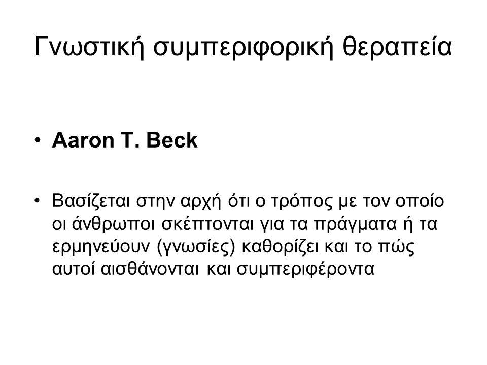 Γνωστική συμπεριφορική θεραπεία Aaron T. Beck Βασίζεται στην αρχή ότι ο τρόπος με τον οποίο οι άνθρωποι σκέπτονται για τα πράγματα ή τα ερμηνεύουν (γν
