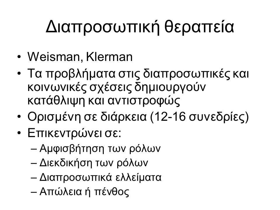 Διαπροσωπική θεραπεία Weisman, Klerman Τα προβλήματα στις διαπροσωπικές και κοινωνικές σχέσεις δημιουργούν κατάθλιψη και αντιστροφώς Ορισμένη σε διάρκεια (12-16 συνεδρίες) Επικεντρώνει σε: –Αμφισβήτηση των ρόλων –Διεκδικήση των ρόλων –Διαπροσωπικά ελλείματα –Απώλεια ή πένθος