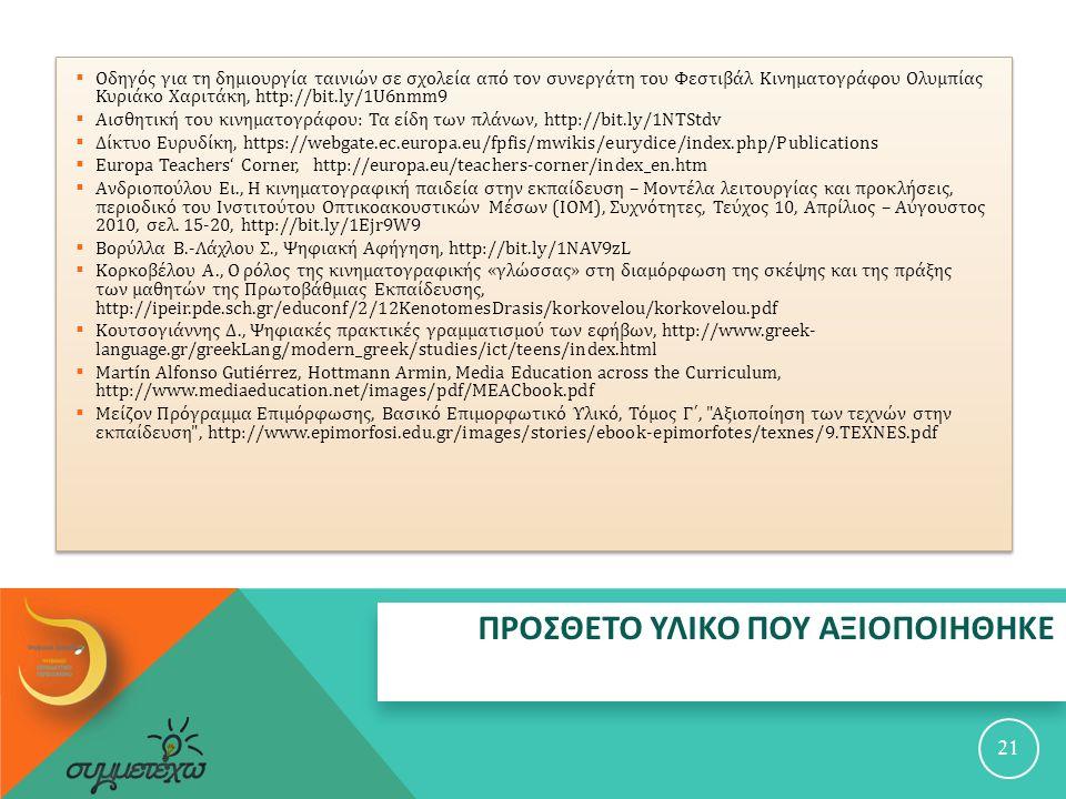ΠΡΟΣΘΕΤΟ ΥΛΙΚΟ ΠΟΥ ΑΞΙΟΠΟΙΗΘΗΚΕ 21  Οδηγός για τη δημιουργία ταινιών σε σχολεία από τον συνεργάτη του Φεστιβάλ Κινηματογράφου Ολυμπίας Κυριάκο Χαριτάκη, http://bit.ly/1U6nmm9  Αισθητική του κινηματογράφου : Τα είδη των πλάνων, http://bit.ly/1NTStdv  Δίκτυο Ευρυδίκη, https://webgate.ec.europa.eu/fpfis/mwikis/eurydice/index.php/Publications  Europa Teachers' Corner, http://europa.eu/teachers-corner/index_en.htm  Ανδριοπούλου Ει., Η κινηματογραφική παιδεία στην εκπαίδευση – Μοντέλα λειτουργίας και προκλήσεις, περιοδικό του Ινστιτούτου Οπτικοακουστικών Μέσων ( ΙΟΜ ), Συχνότητες, Τεύχος 10, Απρίλιος – Αύγουστος 2010, σελ.
