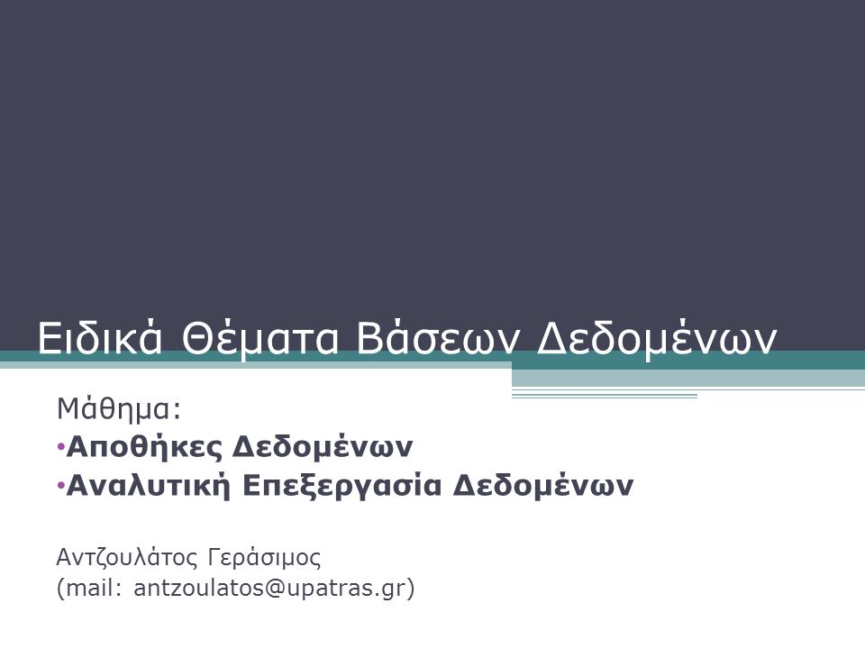 Ειδικά Θέματα Βάσεων Δεδομένων Μάθημα: Αποθήκες Δεδομένων Αναλυτική Επεξεργασία Δεδομένων Αντζουλάτος Γεράσιμος (mail: antzoulatos@upatras.gr)
